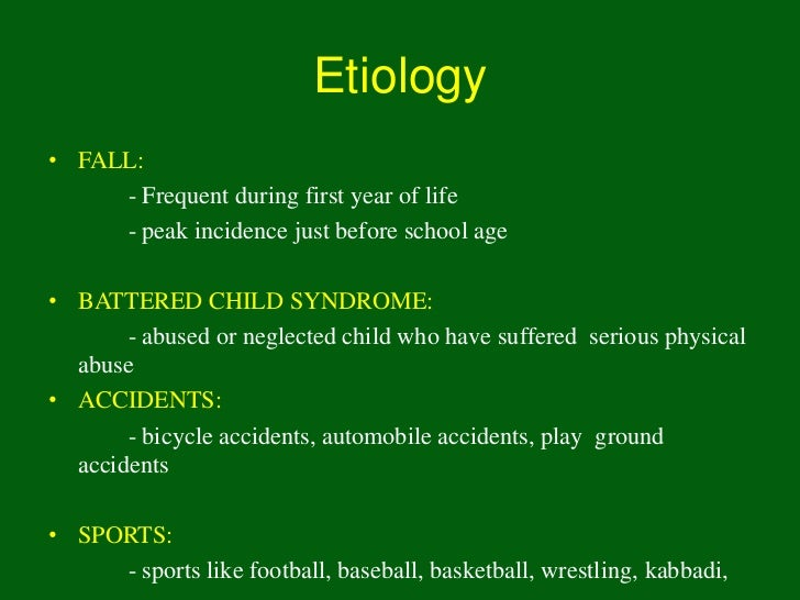 Etiology• FALL:     - Frequent during first year of life     - peak incidence just before school age• BATTERED CHILD SYNDR...
