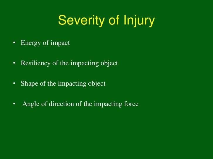 Severity of Injury• Energy of impact• Resiliency of the impacting object• Shape of the impacting object• Angle of directio...