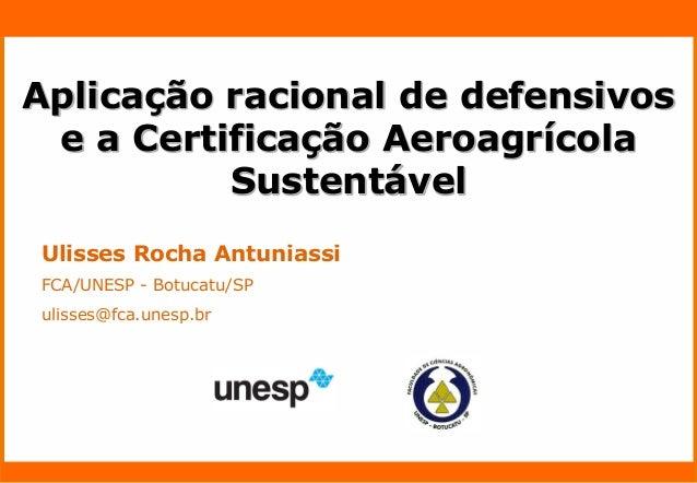 Nome do Palestrante  Ulisses Rocha Antuniassi  FCA/UNESP - Botucatu/SP  ulisses@fca.unesp.br  Aplicação racional de defens...