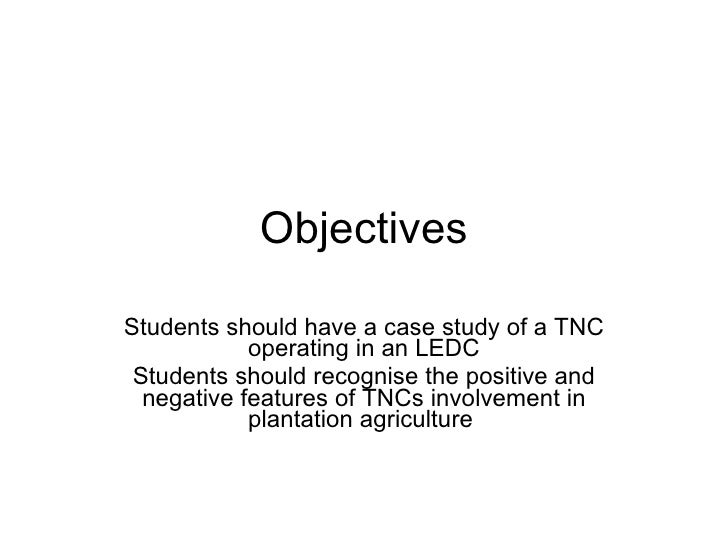 Objectives Students should have a case study of a TNC operating in an LEDC Students should recognise the positive and nega...