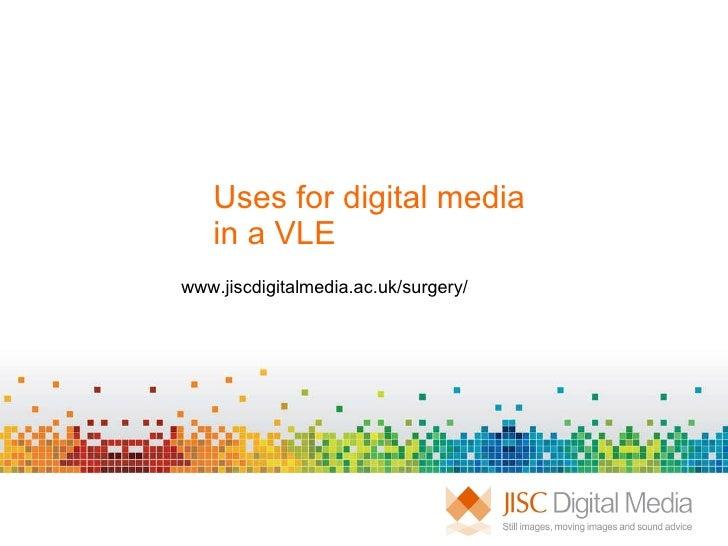 Uses for digital media  in a VLE  www.jiscdigitalmedia.ac.uk/surgery/