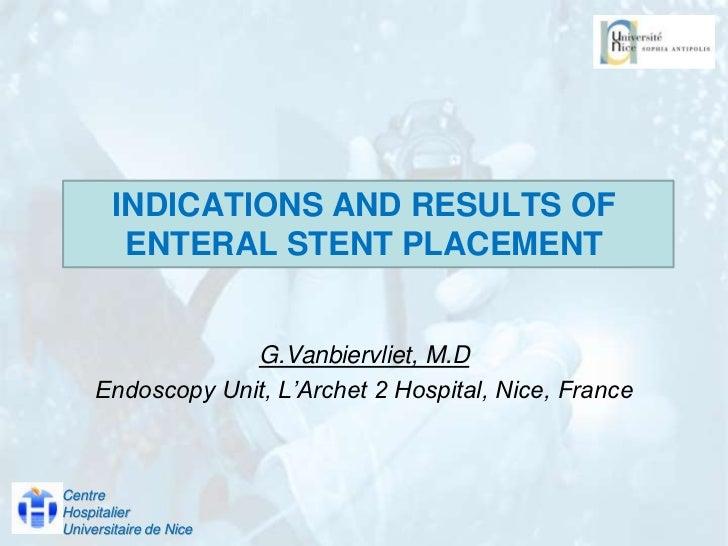 INDICATIONS AND RESULTS OF ENTERAL STENT PLACEMENT<br />G.Vanbiervliet, M.D <br />Endoscopy Unit, L'Archet 2 Hospital, Nic...