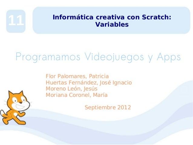 11  Informática creativa con Scratch: Variables  Programamos Videojuegos y Apps Flor Palomares, Patricia Huertas Fernández...