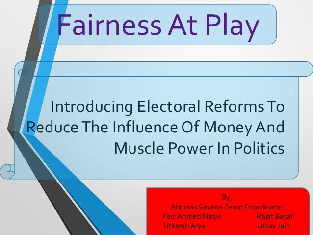 Introducing Electoral ReformsTo ReduceThe Influence Of Money And Muscle Power In Politics Fairness At Play By, Abhinav Sax...