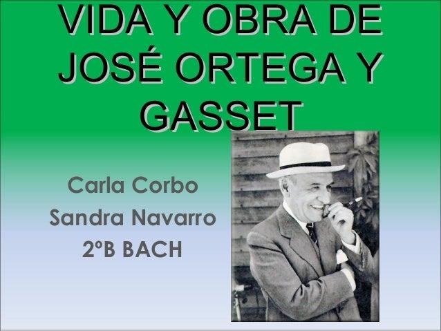 VIDA Y OBRA DEVIDA Y OBRA DE JOSÉ ORTEGA YJOSÉ ORTEGA Y GASSETGASSET Carla Corbo Sandra Navarro 2ºB BACH