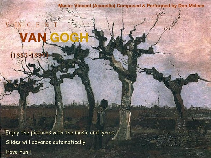 V  I N  C  E  N  T VAN   GOGH (1853-1890) Music: Vincent (Acoustic) Composed & Performed by Don Mclean Enjoy the pictures ...