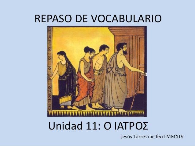 REPASO DE VOCABULARIO Unidad 11: Ο ΙΑΤΡΟΣ Jesús Torres me fecit MMXIV