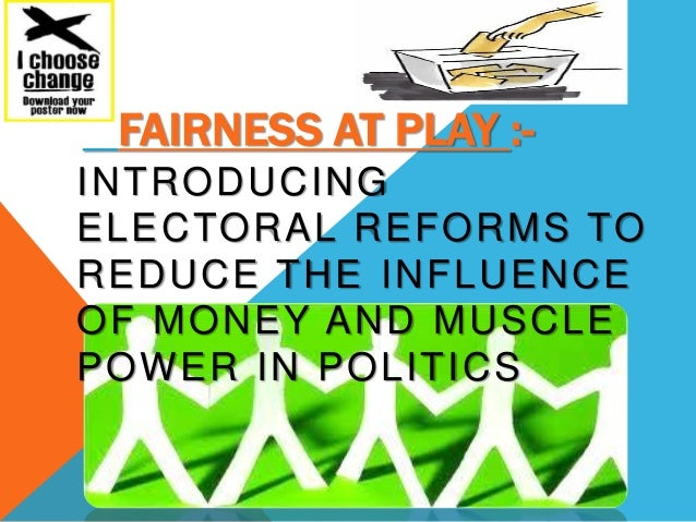 FAIRNESS AT PLAY :- INTRODUCING ELECTORAL REFORMS TO REDUCE THE INFLUENCE OF MONEY AND MUSCLE POWER IN POLITICS