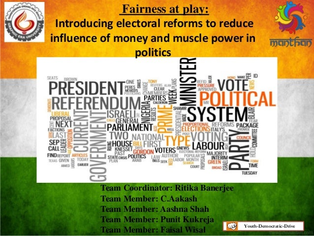 Fairness at play: Introducing electoral reforms to reduce influence of money and muscle power in politics Team Coordinator...