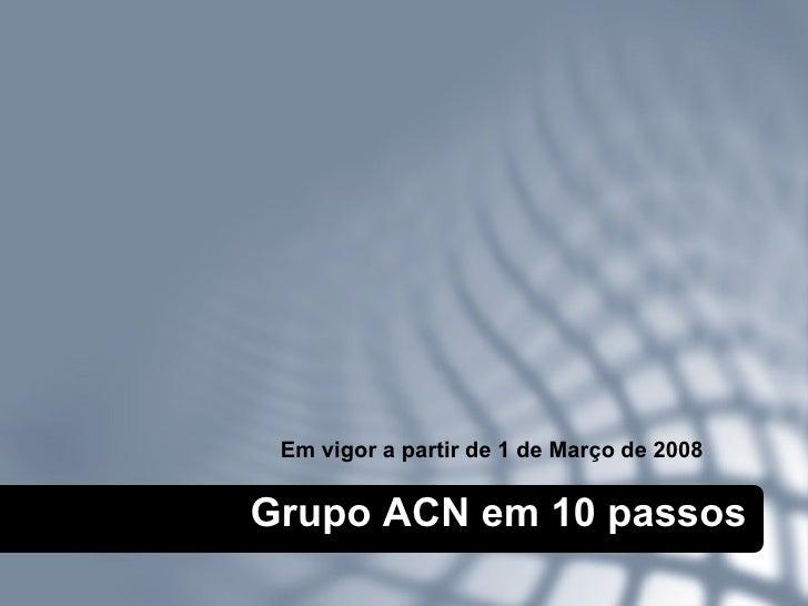 Grupo ACN em 10 passos Em vigor a partir de 1 de Março   de 2008