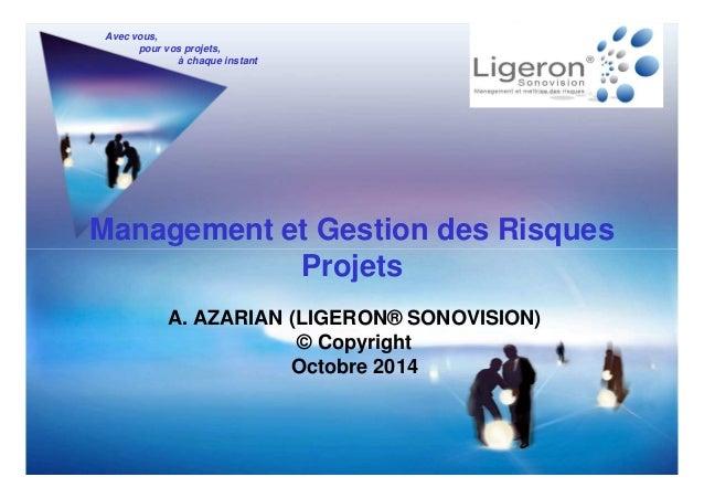 Avec vous, pour vos projets, à chaque instant Management et Gestion des Risques ProjetsProjets A. AZARIAN (LIGERON® SONOVI...