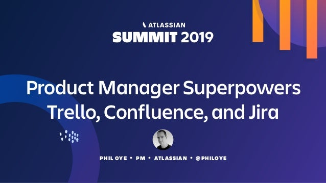 PHIL OYE • PM • ATLASSIAN • @PHILOYE Product Manager Superpowers Trello, Confluence, and Jira
