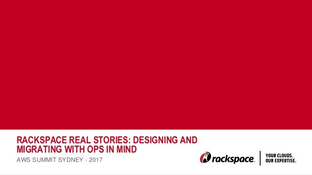 RACKSPACE REAL STORIES: DESIGNING AND MIGRATING WITH OPS IN MIND AWS SUMMIT SYDNEY - 2017 ...