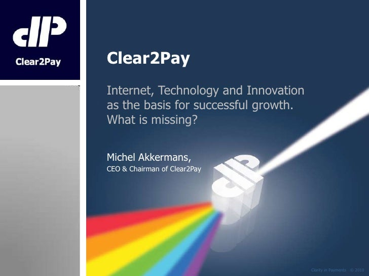 Clear2Pay<br />Internet, Technology and Innovation as the basis for successful growth.What is missing?<br />Michel Akkerma...