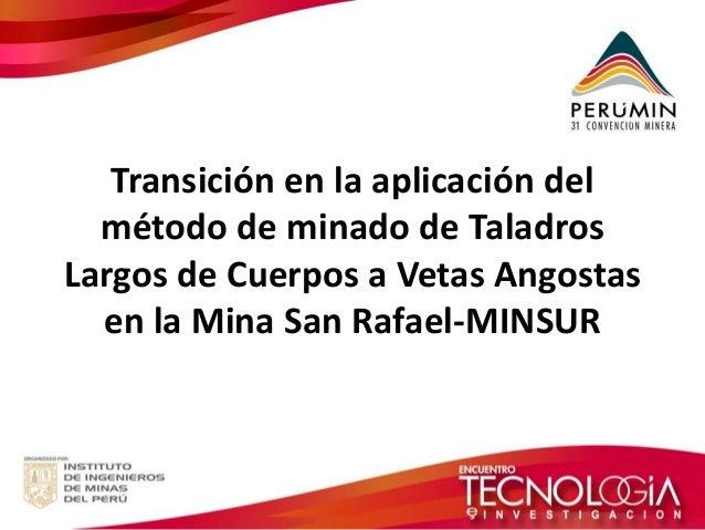 Transición en la aplicación del método de minado de Taladros Largos de Cuerpos a Vetas Angostas en la Mina San Rafael-MINS...