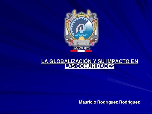LA GLOBALIZACIÓN Y SU IMPACTO EN LAS COMUNIDADES  Mauricio Rodríguez Rodríguez