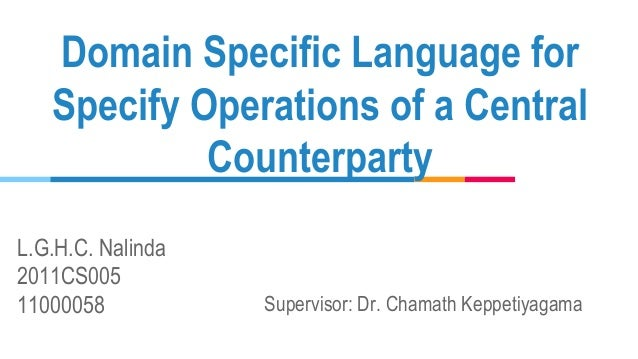 L.G.H.C. Nalinda 2011CS005 11000058 Domain Specific Language for Specify Operations of a Central Counterparty Supervisor: ...