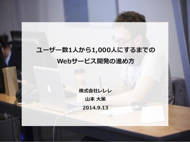 ユーザー数1⼈人から1,000⼈人にするまでの  Webサービス開発の進め⽅方  株式会社レレレ  ⼭山本 ⼤大策  2014.9.13