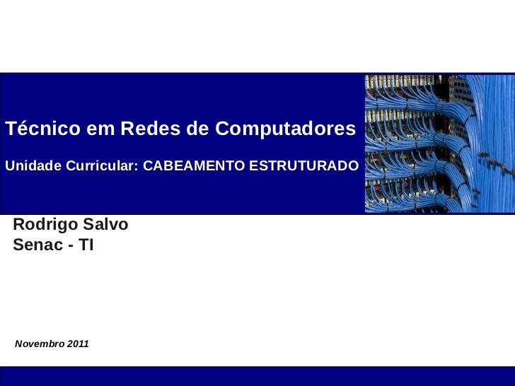 Técnico em Redes de ComputadoresUnidade Curricular: CABEAMENTO ESTRUTURADORodrigo SalvoSenac - TI Novembro 2011