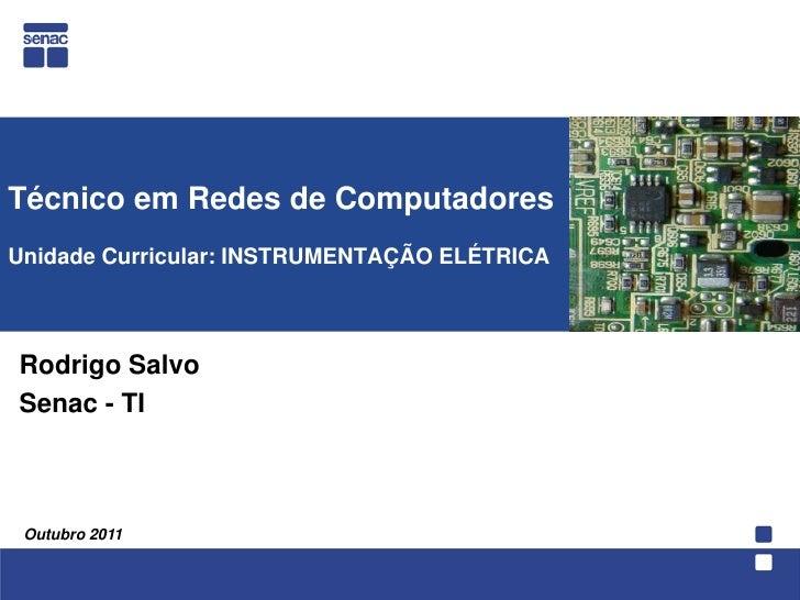 Técnico em Redes de ComputadoresUnidade Curricular: INSTRUMENTAÇÃO ELÉTRICA<br />  Rodrigo Salvo<br />Senac - TI<br />Outu...