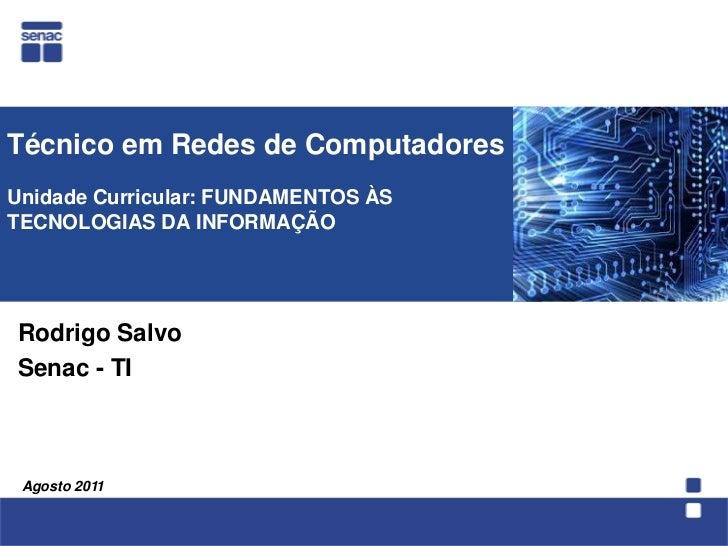 Técnico em Redes de ComputadoresUnidade Curricular: FUNDAMENTOS ÀS TECNOLOGIAS DA INFORMAÇÃO<br />  Rodrigo Salvo<br />Sen...