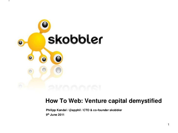 1<br />How To Web: Venture capital demystified<br />Philipp Kandal / @apphil/ CTO & co-founder skobbler<br />9th June 2011...