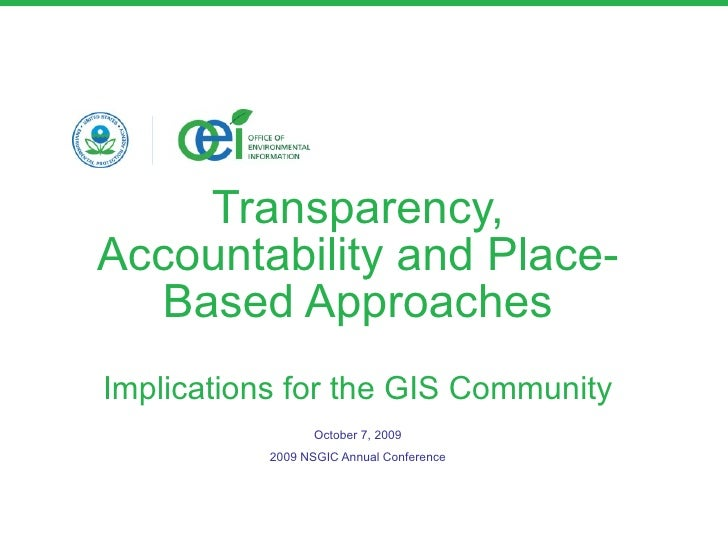 Transparency, Accountability and Place-Based Approaches Implications for the GIS Community October 7, 2009 2009 NSGIC Annu...