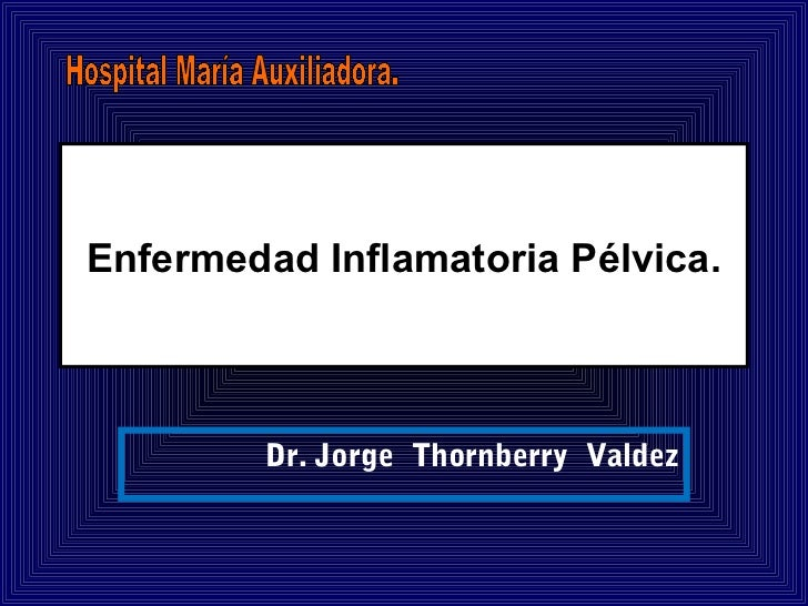 Enfermedad Inflamatoria Pélvica.         Dr. Jorge Thornberry Valdez