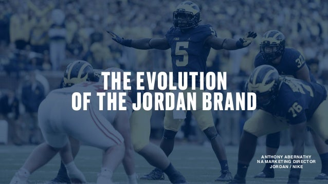 20d1fcaa23 THE EVOLUTION OF THE JORDAN BRAND ANTHONY ABERNATHY NA MARKETING DIRECTOR  JORDAN   NIKE B R A N D M I S S I O N ...