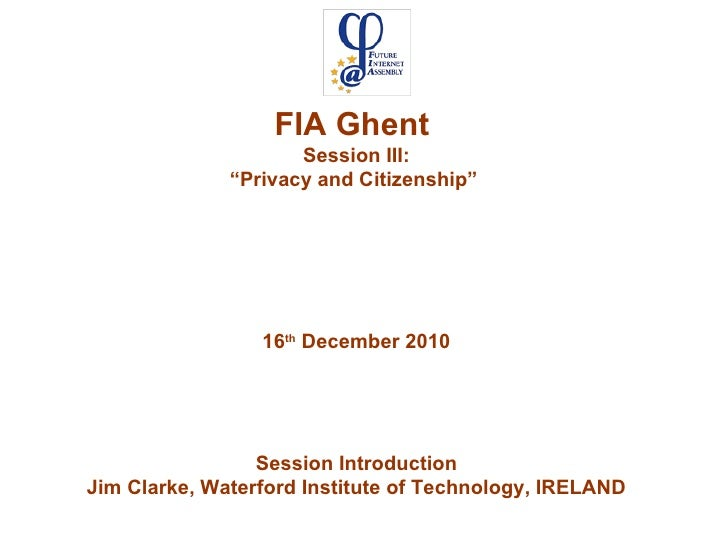 "FIA Ghent  Session III: "" Privacy and Citizenship""  16 th  December 2010 Session Introduction Jim Clarke, Waterford Instit..."