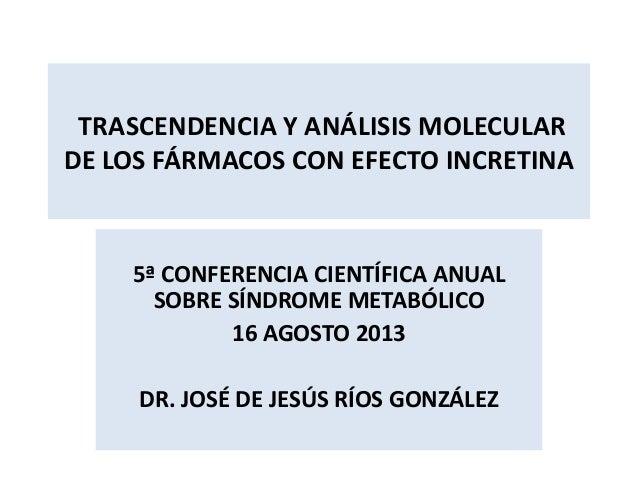 TRASCENDENCIA Y ANÁLISIS MOLECULAR DE LOS FÁRMACOS CON EFECTO INCRETINA 5ª CONFERENCIA CIENTÍFICA ANUAL SOBRE SÍNDROME MET...