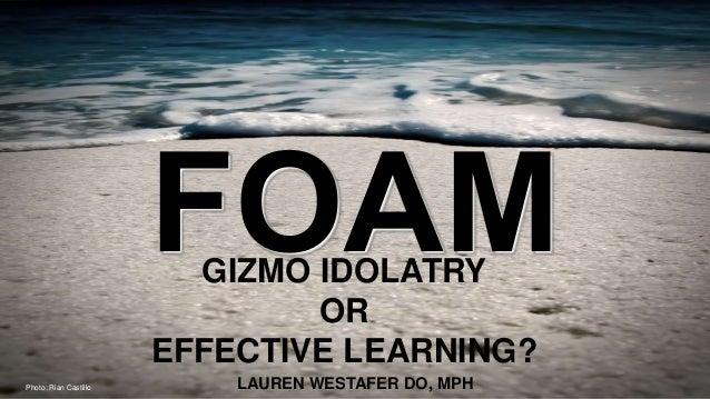 GIZMO IDOLATRY OR EFFECTIVE LEARNING? LAUREN WESTAFER DO, MPHPhoto: Rian Castillo