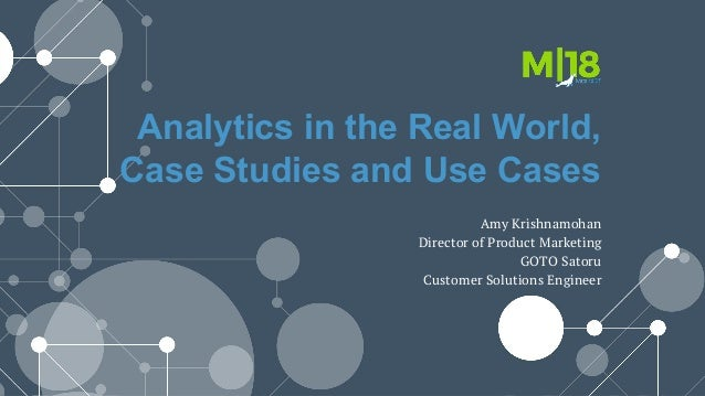 Analytics in the Real World, Case Studies and Use Cases Amy Krishnamohan Director of Product Marketing GOTO Satoru Custome...