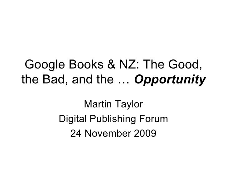 Google Books & NZ: The Good, the Bad, and the …  Opportunity Martin Taylor Digital Publishing Forum 24 November 2009