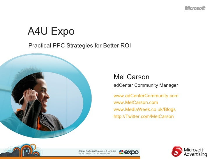 Practical PPC Strategies for Better ROI <ul><li>A4U Expo </li></ul>Mel Carson adCenter Community Manager www.adCenterCommu...