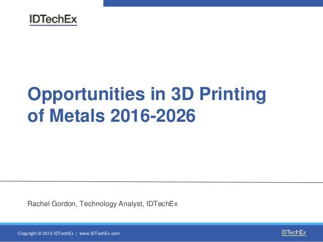 Copyright © 2015 IDTechEx | www.IDTechEx.com Opportunities in 3D Printing of Metals 2016-2026 Rachel Gordon, Technology An...