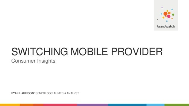 SWITCHING MOBILE PROVIDER Consumer Insights RYAN HARRISON/ SENIOR SOCIAL MEDIA ANALYST