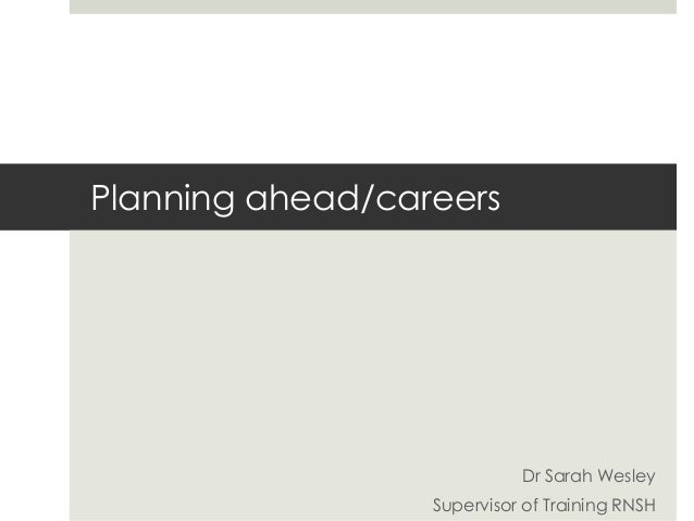 Planning ahead/careers  Dr Sarah Wesley Supervisor of Training RNSH