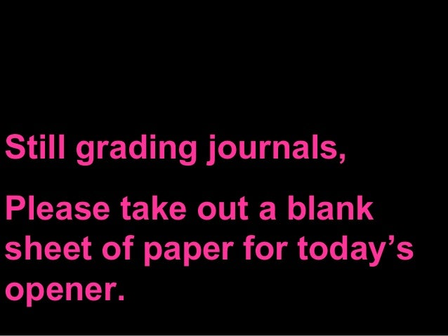 Still grading journals, Please take out a blank sheet of paper for today's opener.