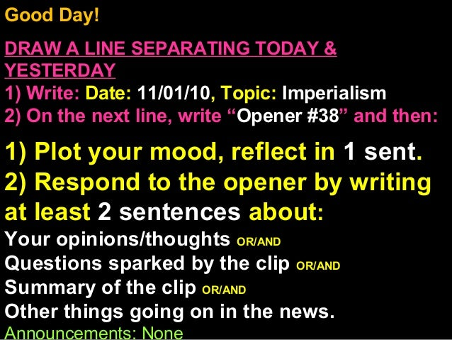 Good Day! DRAW A LINE SEPARATING TODAY & YESTERDAY 1) Write: Date: 11/01/10, Topic: Imperialism 2) On the next line, write...