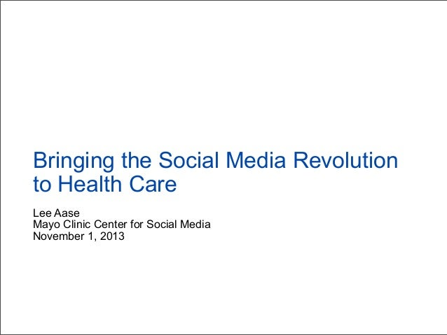 Bringing the Social Media Revolution to Health Care Lee Aase Mayo Clinic Center for Social Media November 1, 2013