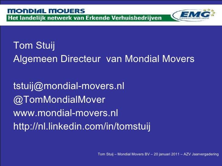 <ul><li>Tom Stuij </li></ul><ul><li>Algemeen Directeur  van Mondial Movers </li></ul><ul><li>[email_address] </li></ul><ul...