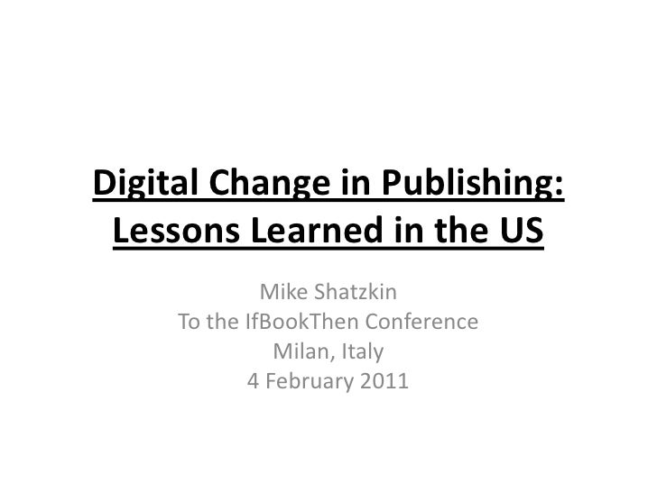 Digital Change in Publishing:Lessons Learned in the US<br />Mike Shatzkin<br />To the IfBookThen Conference<br />Milan, It...