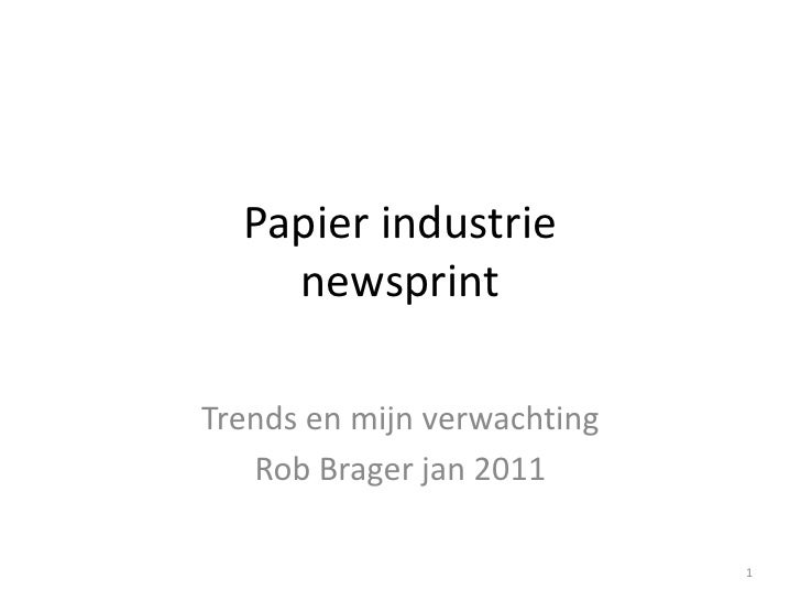 Papier industrie    newsprintTrends en mijn verwachting   Rob Brager jan 2011                             1
