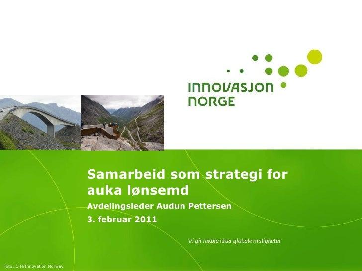 Samarbeid som strategi for auka lønsemd Avdelingsleder Audun Pettersen 3. februar 2011 Foto:  C H/Innovation Norway