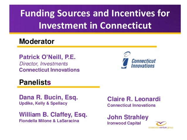 Funding Sources and Incentives for   Investment in ConnecticutModeratorPatrick O'Neill, P.E.Director, InvestmentsConnectic...