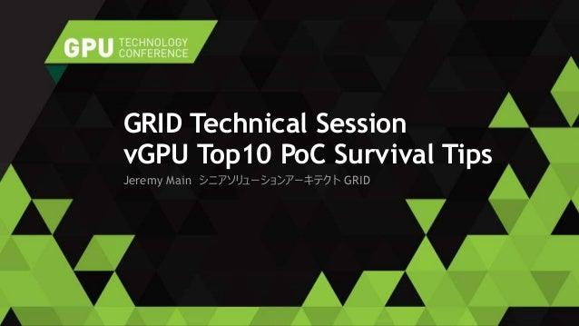 Jeremy Main シニアソリューションアーキテクト GRID GRID Technical Session vGPU Top10 PoC Survival Tips