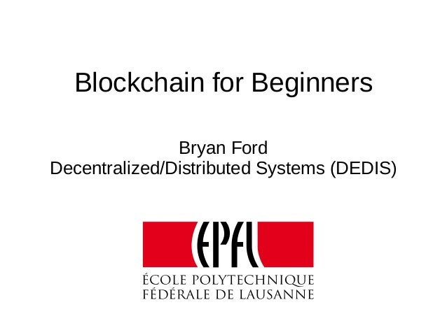 Blockchain for Beginners Bryan Ford Decentralized/Distributed Systems (DEDIS)