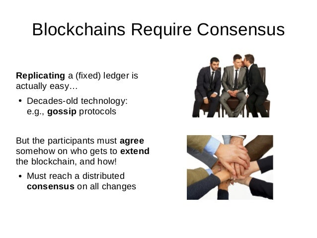 Blockchains Require Consensus Replicating a (fixed) ledger is actually easy… ● Decades-old technology: e.g., gossip protoc...