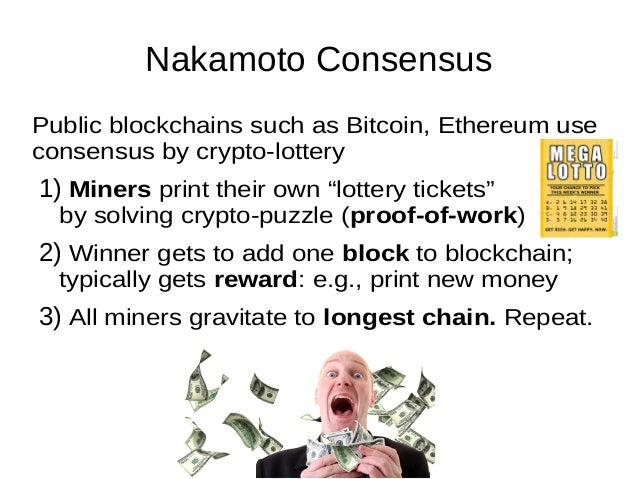 Nakamoto Consensus Public blockchains such as Bitcoin, Ethereum use consensus by crypto-lottery 1) Miners print their own ...